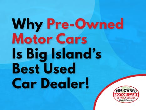 Why Pre-Owned Motor Cars Is Big Island's  Best Used Car Dealer!
