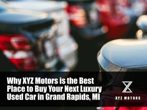 Why XYZ Motors is the Best Place to Buy Your Next Luxury Used Car in Grand Rapids, MI